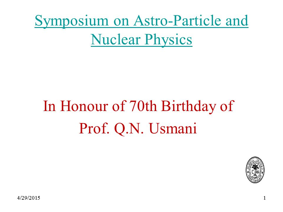 14/29/20151 Symposium on Astro-Particle and Nuclear Physics In Honour of 70th Birthday of Prof.