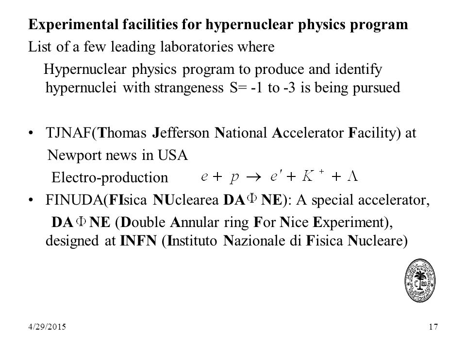 17 Experimental facilities for hypernuclear physics program List of a few leading laboratories where Hypernuclear physics program to produce and identify hypernuclei with strangeness S= -1 to -3 is being pursued TJNAF(Thomas Jefferson National Accelerator Facility) at Newport news in USA Electro-production FINUDA(FIsica NUclearea DA NE): A special accelerator, DA NE (Double Annular ring For Nice Experiment), designed at INFN (Instituto Nazionale di Fisica Nucleare) 4/29/2015