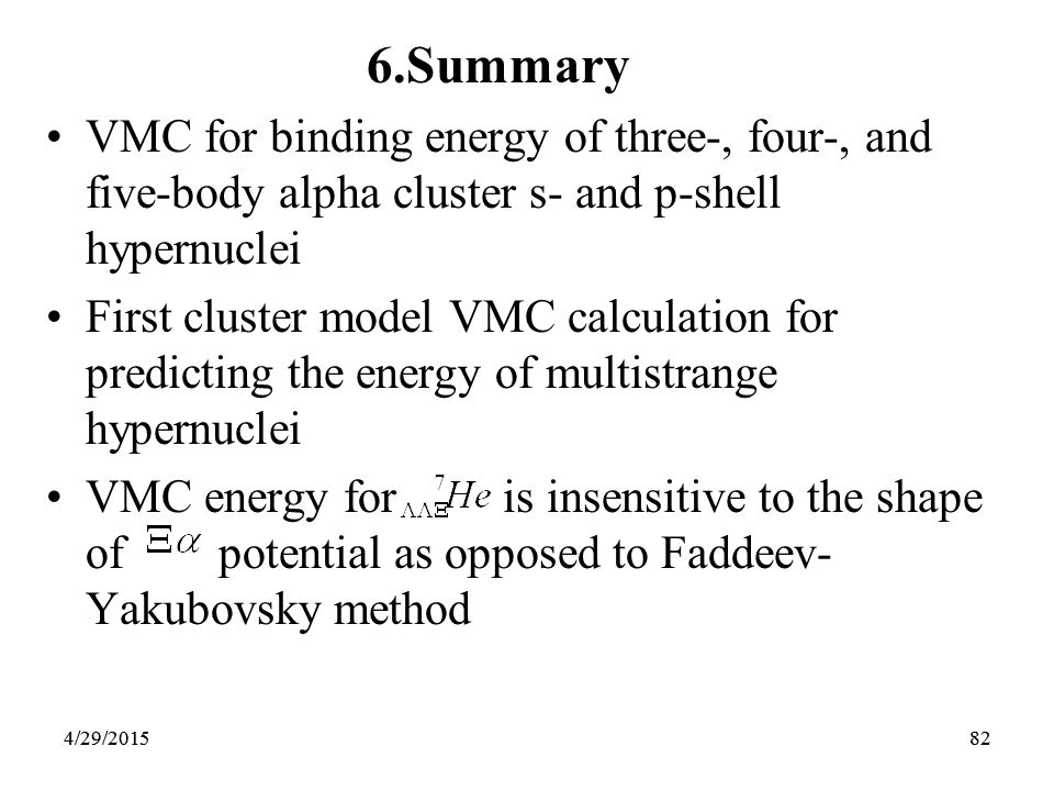 82 6.Summary VMC for binding energy of three-, four-, and five-body alpha cluster s- and p-shell hypernuclei First cluster model VMC calculation for predicting the energy of multistrange hypernuclei VMC energy for is insensitive to the shape of potential as opposed to Faddeev- Yakubovsky method 4/29/2015824/29/2015