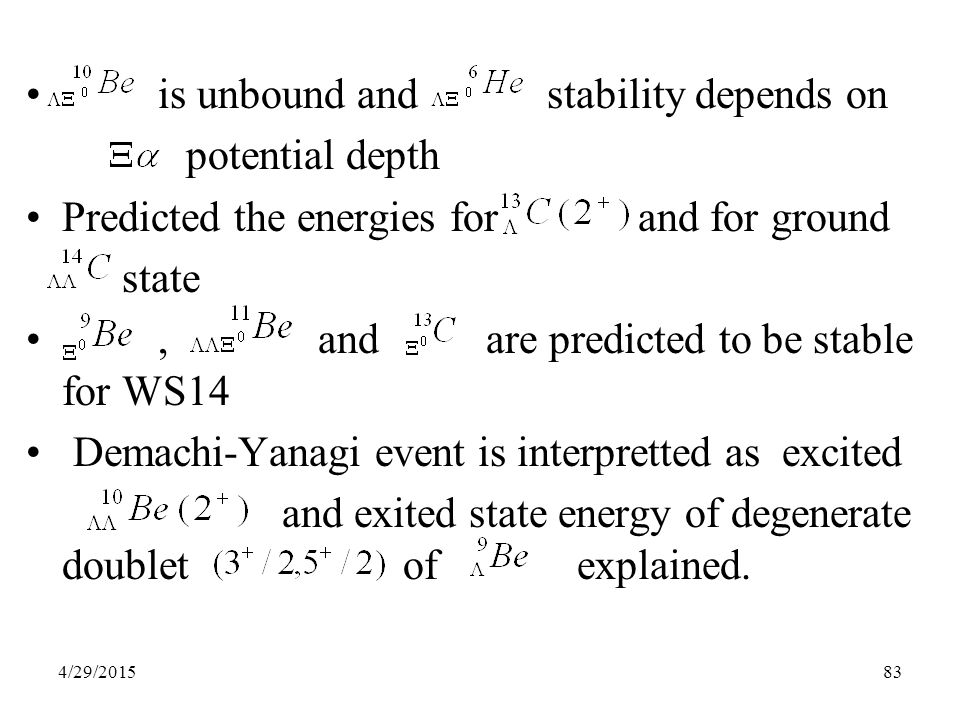 83 is unbound and stability depends on potential depth Predicted the energies for and for ground state, and are predicted to be stable for WS14 Demachi-Yanagi event is interpretted as excited and exited state energy of degenerate doublet of explained.