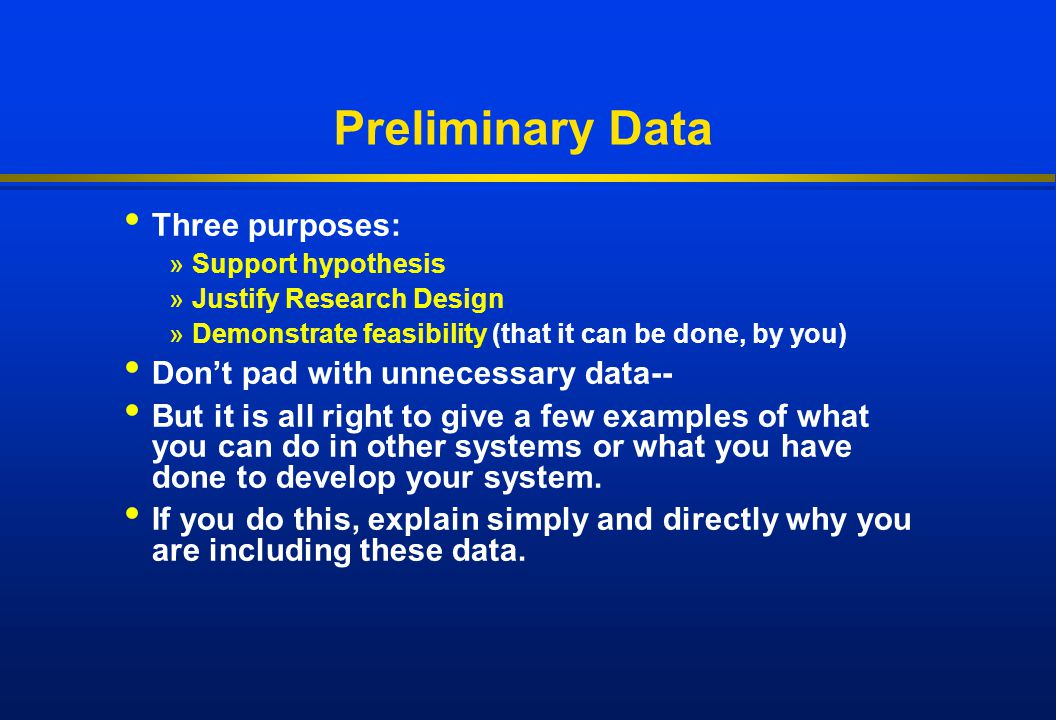 Preliminary Data Three purposes: »Support hypothesis »Justify Research Design »Demonstrate feasibility (that it can be done, by you) Don't pad with un