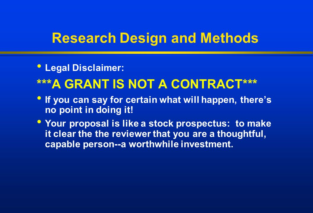 Research Design and Methods Legal Disclaimer: ***A GRANT IS NOT A CONTRACT*** If you can say for certain what will happen, there's no point in doing i