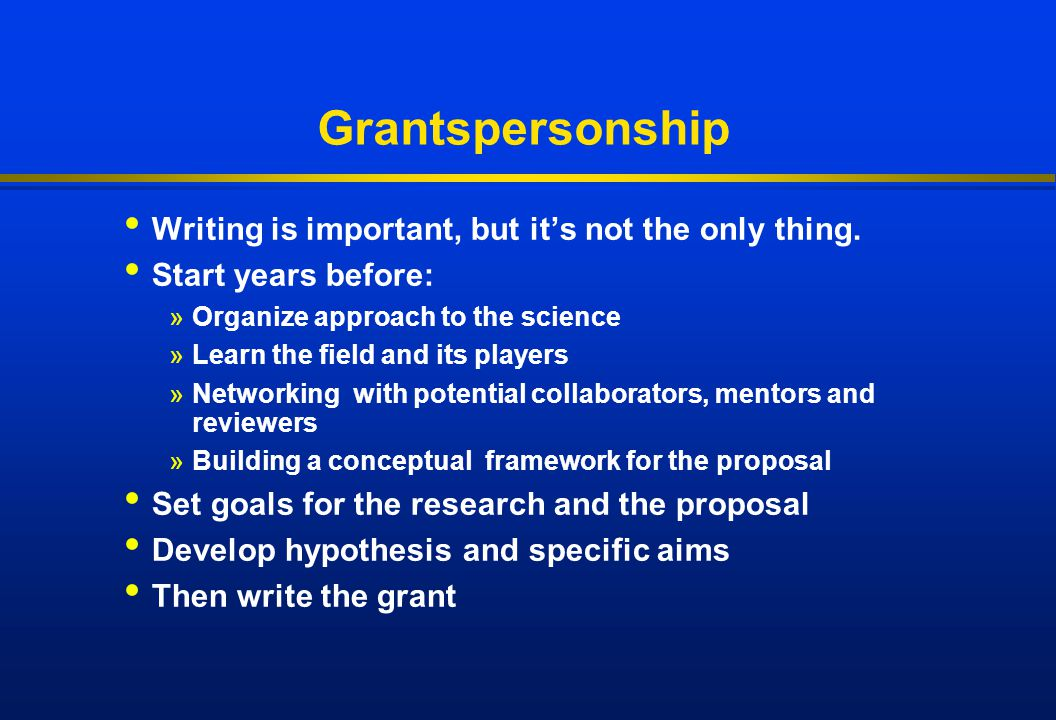 Grantspersonship Writing is important, but it's not the only thing. Start years before: »Organize approach to the science »Learn the field and its pla