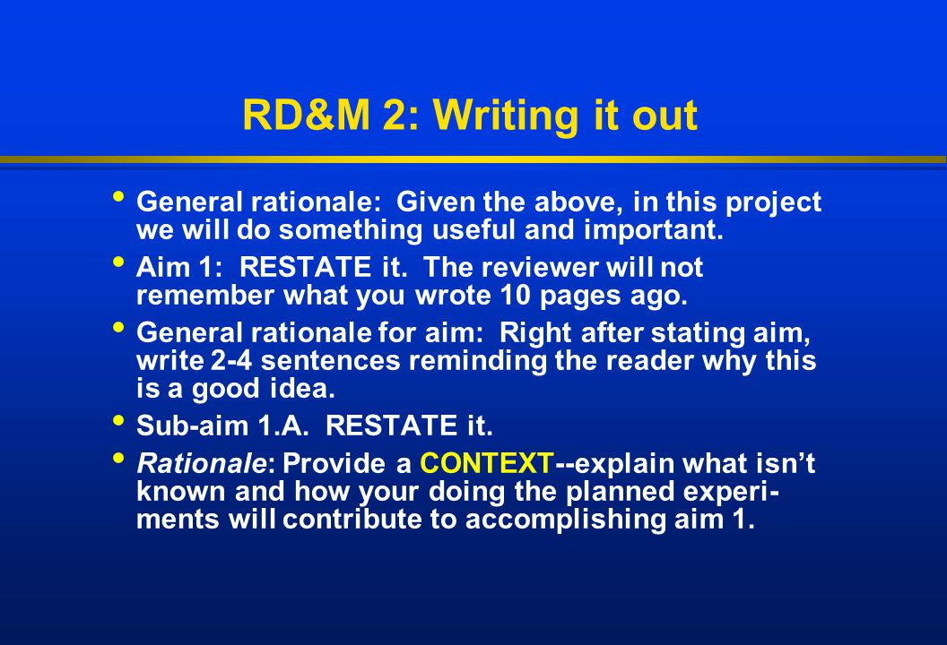 RD&M 2: Writing it out General rationale: Given the above, in this project we will do something useful and important. Aim 1: RESTATE it. The reviewer