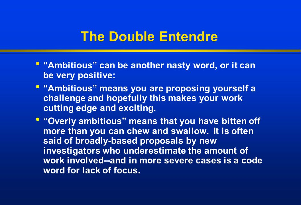 "The Double Entendre ""Ambitious"" can be another nasty word, or it can be very positive: ""Ambitious"" means you are proposing yourself a challenge and ho"