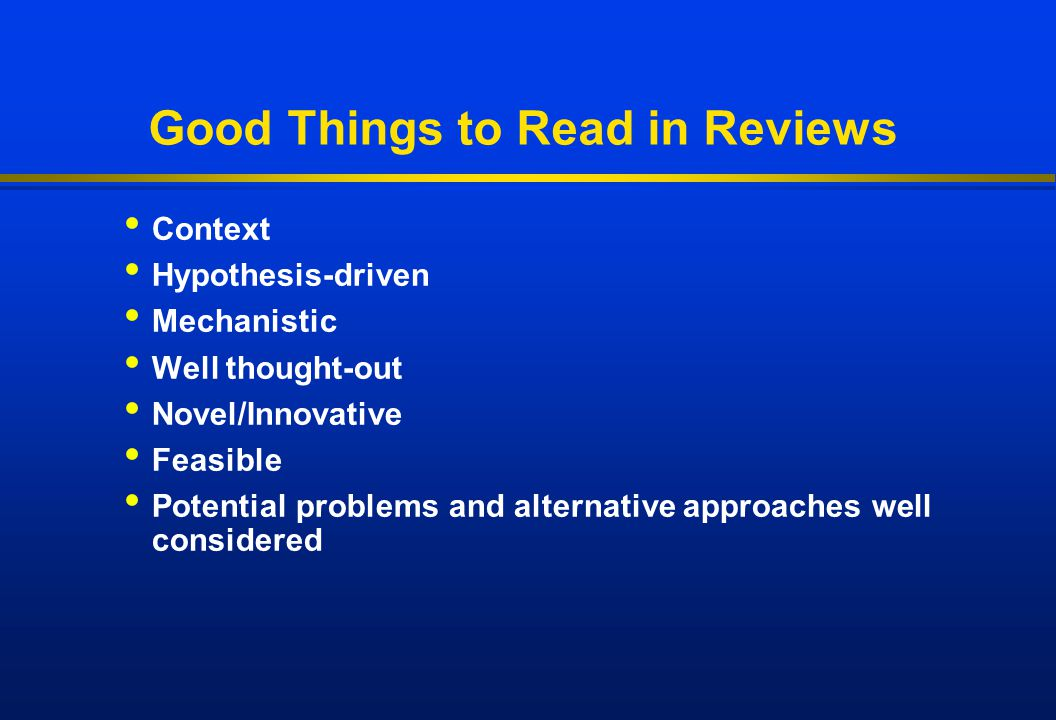 Good Things to Read in Reviews Context Hypothesis-driven Mechanistic Well thought-out Novel/Innovative Feasible Potential problems and alternative app