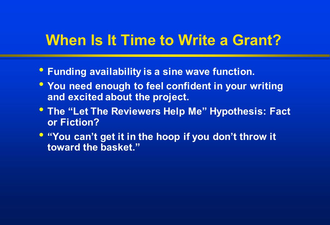 When Is It Time to Write a Grant? Funding availability is a sine wave function. You need enough to feel confident in your writing and excited about th
