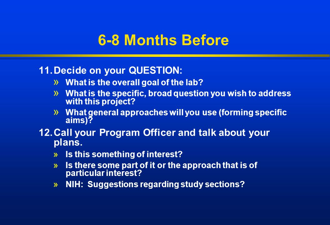 6-8 Months Before 11. Decide on your QUESTION: » What is the overall goal of the lab? » What is the specific, broad question you wish to address with