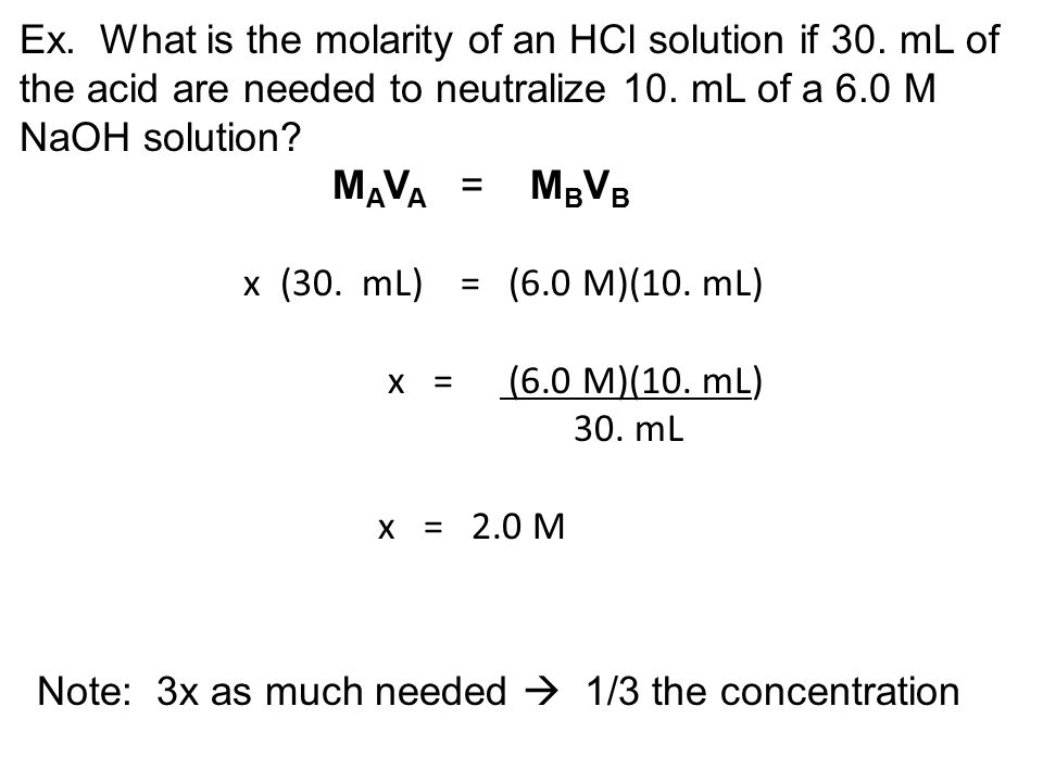 In the equation M A V A = M B V B, M A means moles of H + /liter 1 M HCl yields (gives) 1 mole of H + /liter 2 M HCl yields 2 moles of H + /liter Note: Diprotic acids yield twice as many H + /liter 1 M H 2 SO 4 yields 2 moles of H + /liter 2 M H 2 SO 4 yields 4 moles of H + /liter And:M B means moles of OH - /liter 1 M NaOH yields 1 mole of OH - /liter 2 M NaOH yields 2 moles of OH - /liter Note: Dihydroxy bases yield twice as many OH - /liter 1 M Ca(OH) 2 yields 2 moles of OH - /liter 2 M Ca(OH) 2 yields 4 moles of OH - /liter