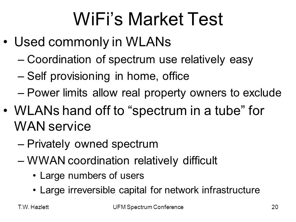 T.W. HazlettUFM Spectrum Conference20 WiFi's Market Test Used commonly in WLANs –Coordination of spectrum use relatively easy –Self provisioning in ho