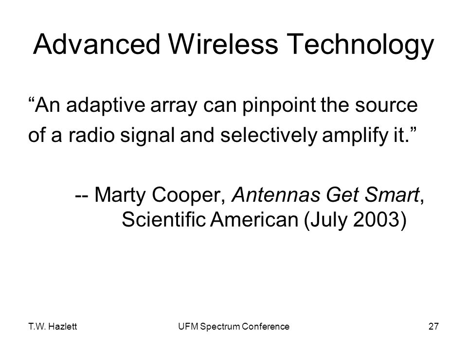 """T.W. HazlettUFM Spectrum Conference27 Advanced Wireless Technology """"An adaptive array can pinpoint the source of a radio signal and selectively amplif"""