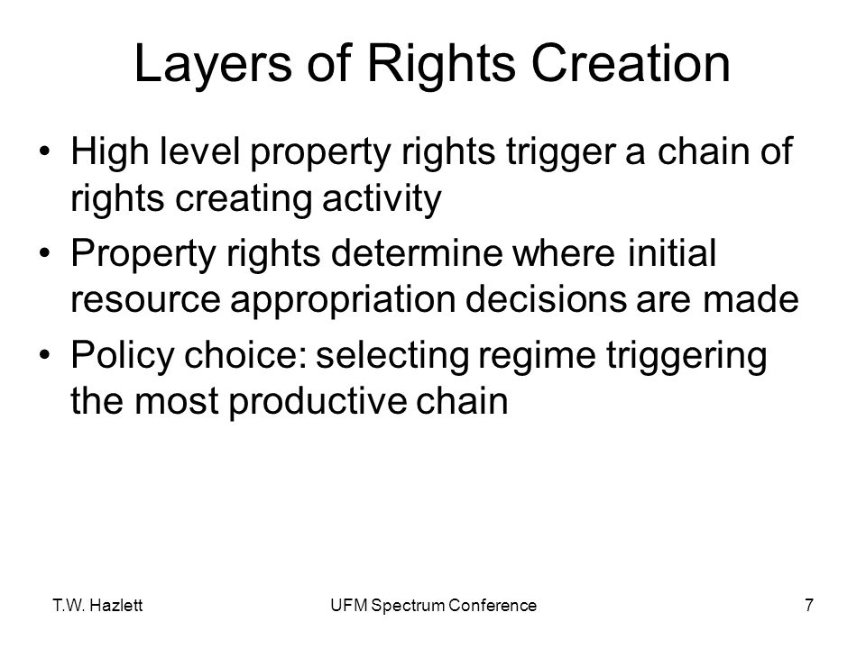 T.W. HazlettUFM Spectrum Conference7 Layers of Rights Creation High level property rights trigger a chain of rights creating activity Property rights