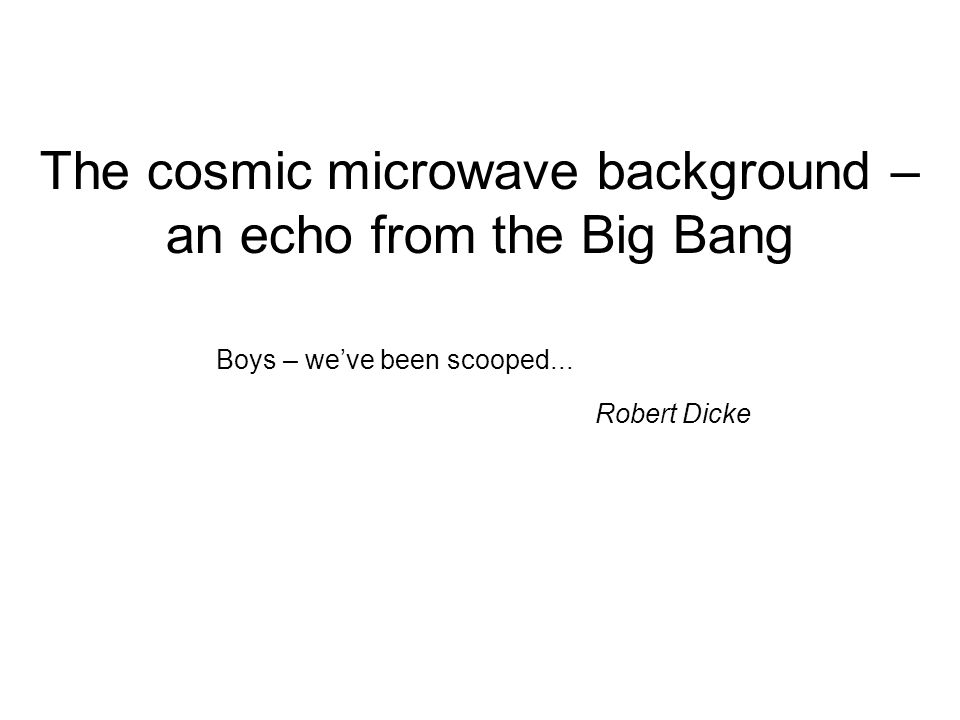 The cosmic microwave background – an echo from the Big Bang Boys – we've been scooped...