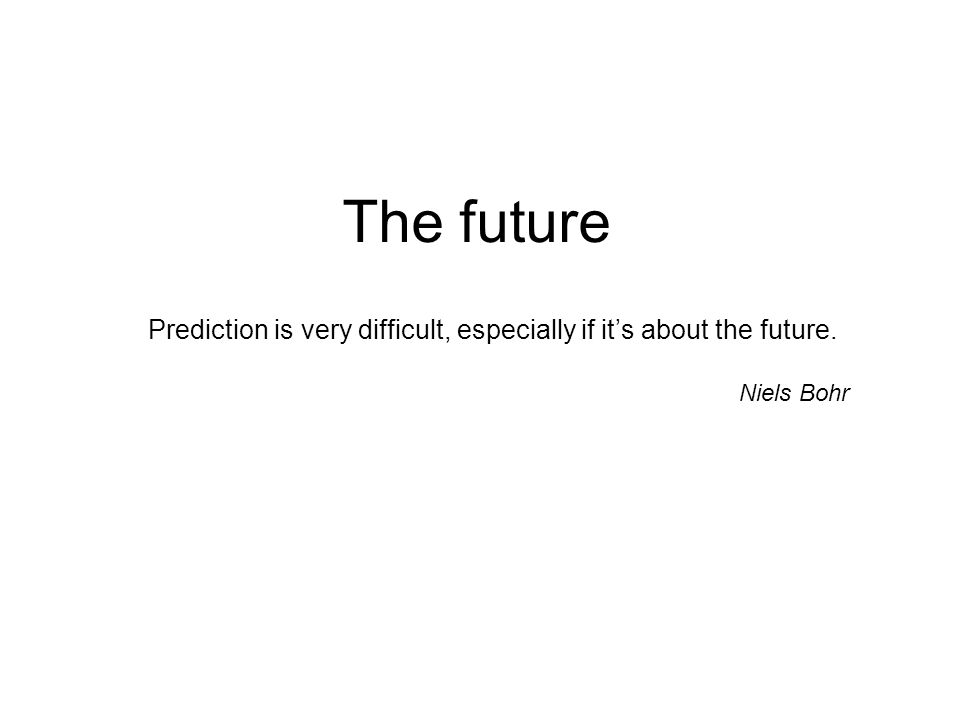 The future Prediction is very difficult, especially if it's about the future. Niels Bohr