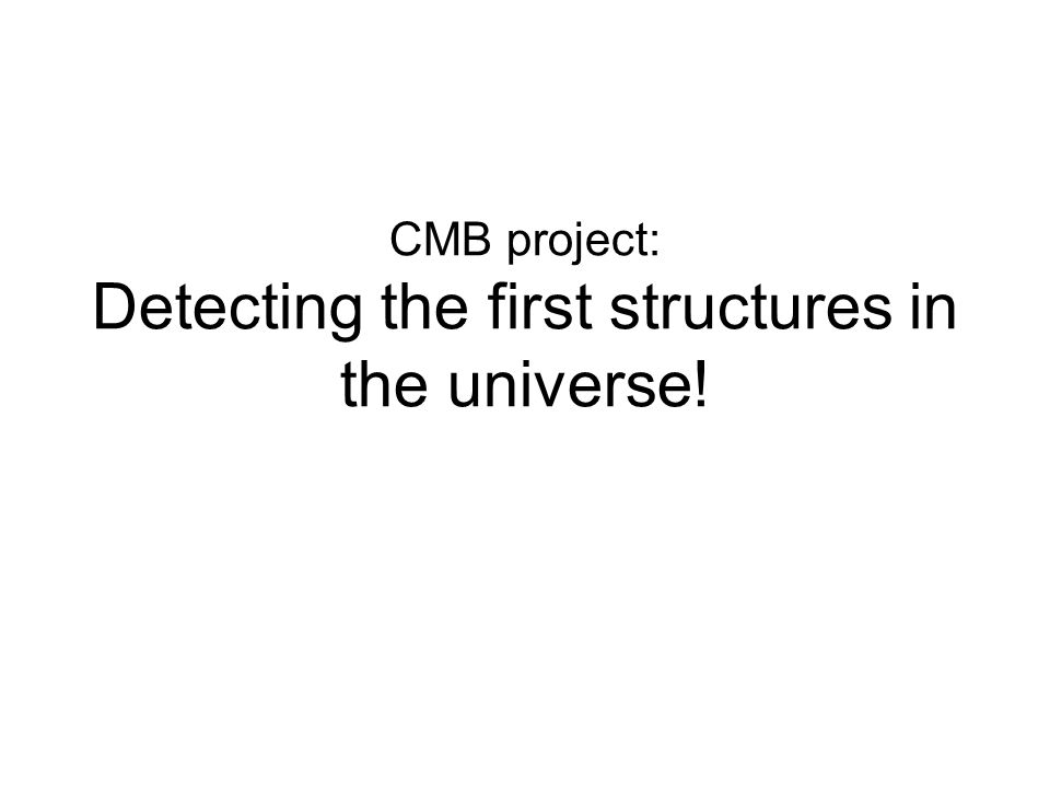 CMB project: Detecting the first structures in the universe!