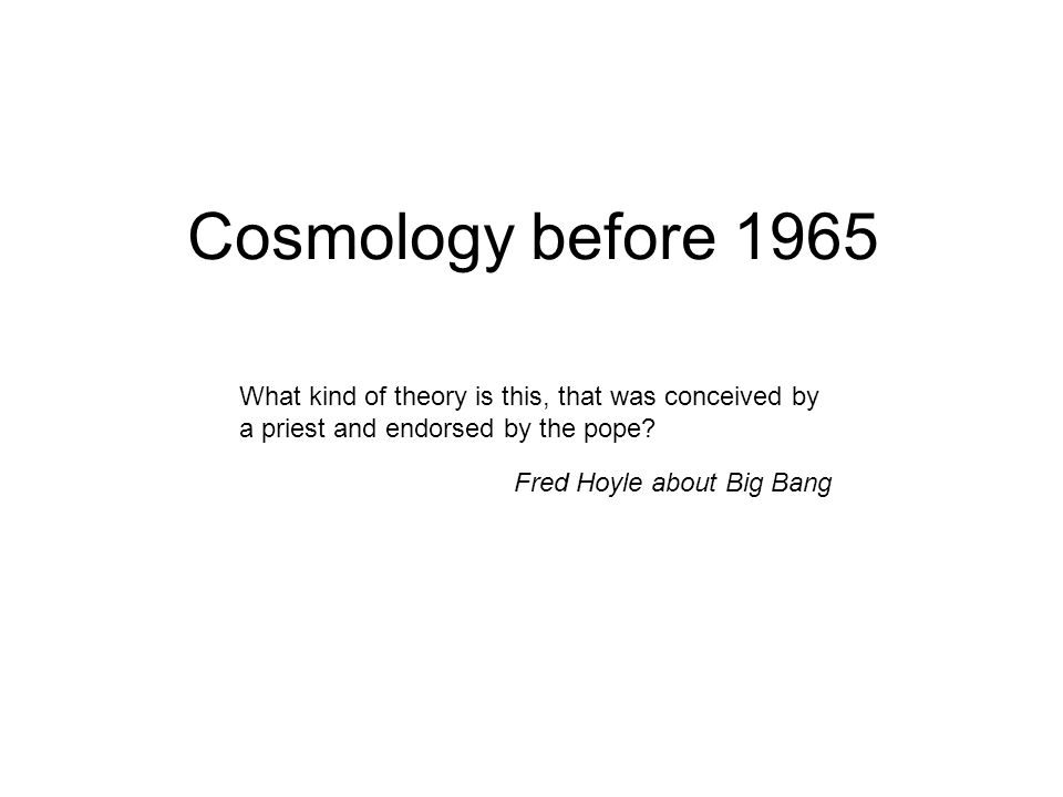 Cosmology before 1965 What kind of theory is this, that was conceived by a priest and endorsed by the pope.