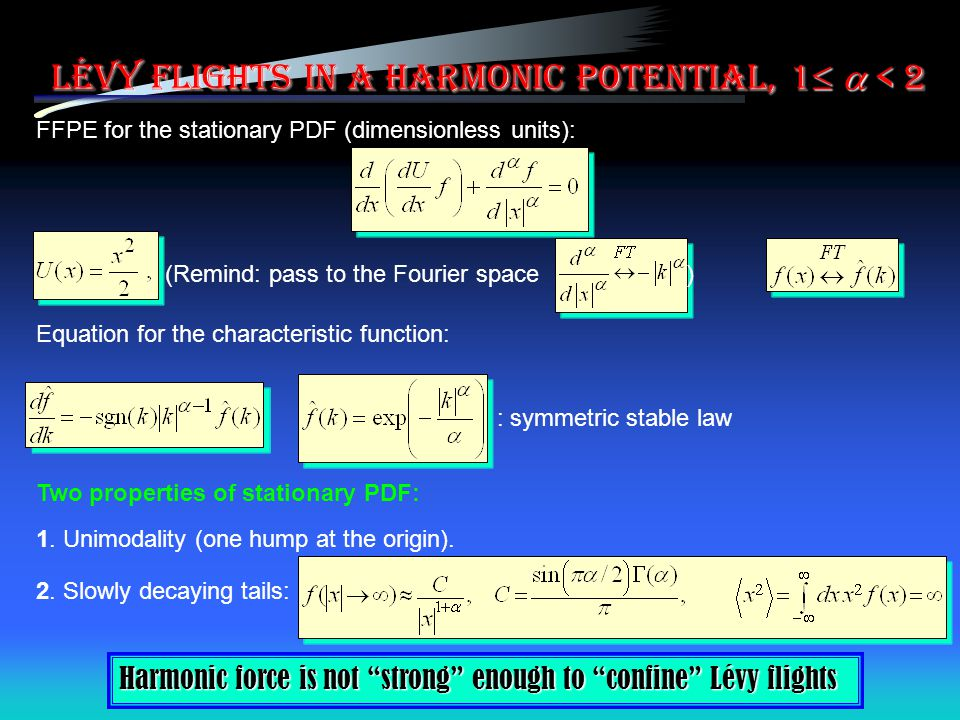 Lévy flights in a harmonic potential, 1   < 2 FFPE for the stationary PDF (dimensionless units): (Remind: pass to the Fourier space) Equation for the characteristic function: : symmetric stable law Two properties of stationary PDF: 2.