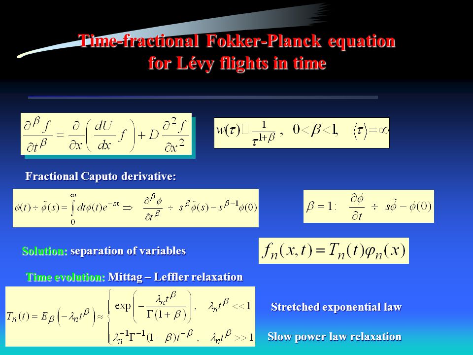 Time-fractional Fokker-Planck equation for Lévy flights in time Fractional Caputo derivative: Solution: separation of variables Time evolution: Mittag – Leffler relaxation Stretched exponential law Slow power law relaxation
