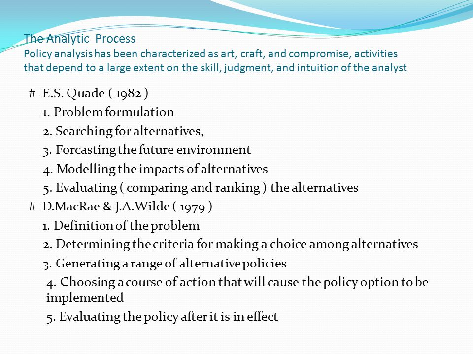 The Analytic Process Policy analysis has been characterized as art, craft, and compromise, activities that depend to a large extent on the skill, judg
