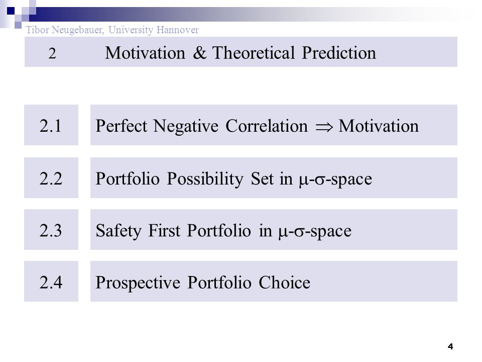 4 Tibor Neugebauer, University Hannover Motivation & Theoretical Prediction 2 2.1 Perfect Negative Correlation  Motivation 2.2 Portfolio Possibility Set in  -  -space 2.3 Safety First Portfolio in  -  -space 2.4Prospective Portfolio Choice