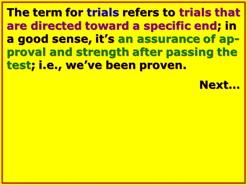 The term for trials refers to trials that are directed toward a specific end; in a good sense, it's an assurance of ap- proval and strength after passing the test; i.e., we've been proven.