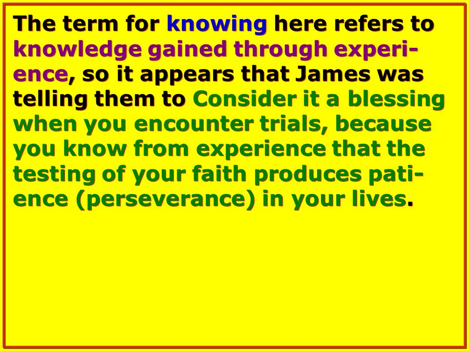 The term for knowing here refers to knowledge gained through experi- ence, so it appears that James was telling them to Consider it a blessing when you encounter trials, because you know from experience that the testing of your faith produces pati- ence (perseverance) in your lives.