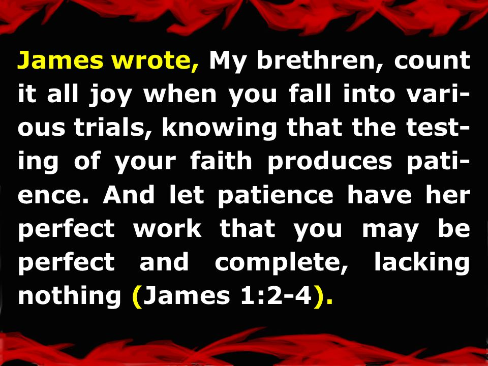 James wrote, My brethren, count it all joy when you fall into vari- ous trials, knowing that the test- ing of your faith produces pati- ence.