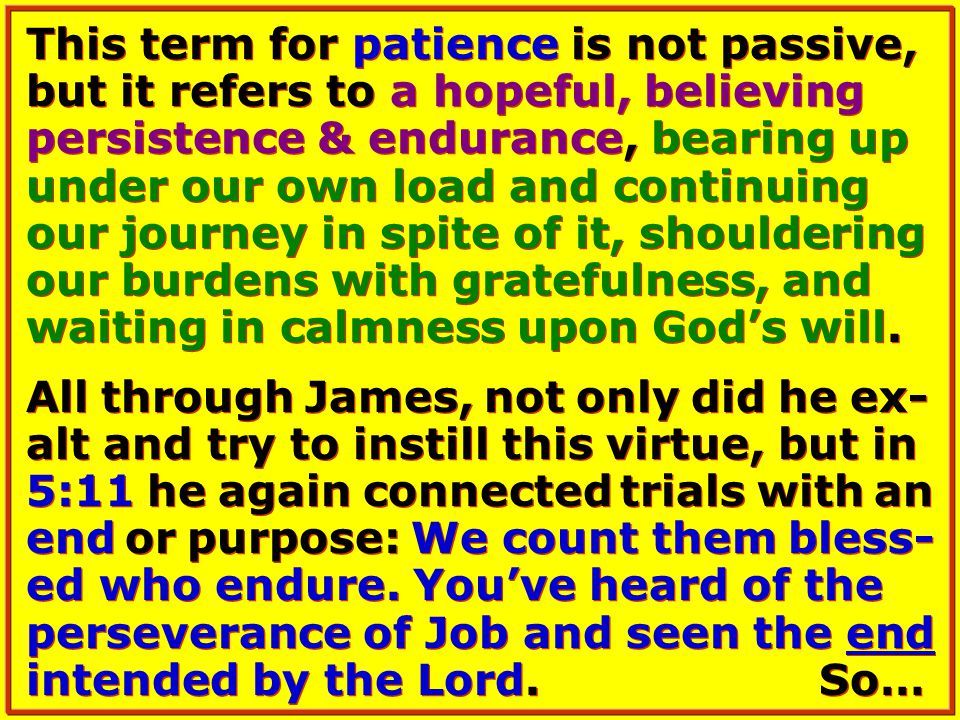 This term for patience is not passive, but it refers to a hopeful, believing persistence & endurance, bearing up under our own load and continuing our journey in spite of it, shouldering our burdens with gratefulness, and waiting in calmness upon God's will.