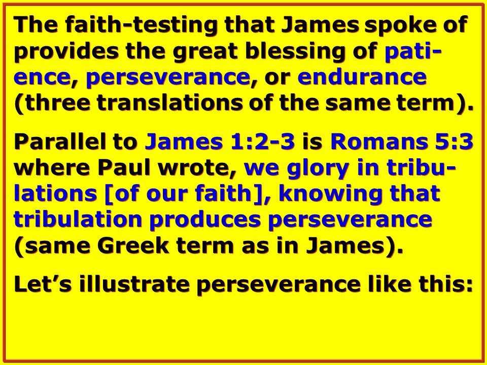The faith-testing that James spoke of provides the great blessing of pati- ence, perseverance, or endurance (three translations of the same term).