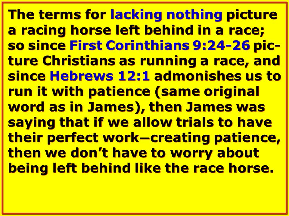 The terms for lacking nothing picture a racing horse left behind in a race; so since First Corinthians 9:24-26 pic- ture Christians as running a race, and since Hebrews 12:1 admonishes us to run it with patience (same original word as in James), then James was saying that if we allow trials to have their perfect work — creating patience, then we don't have to worry about being left behind like the race horse.