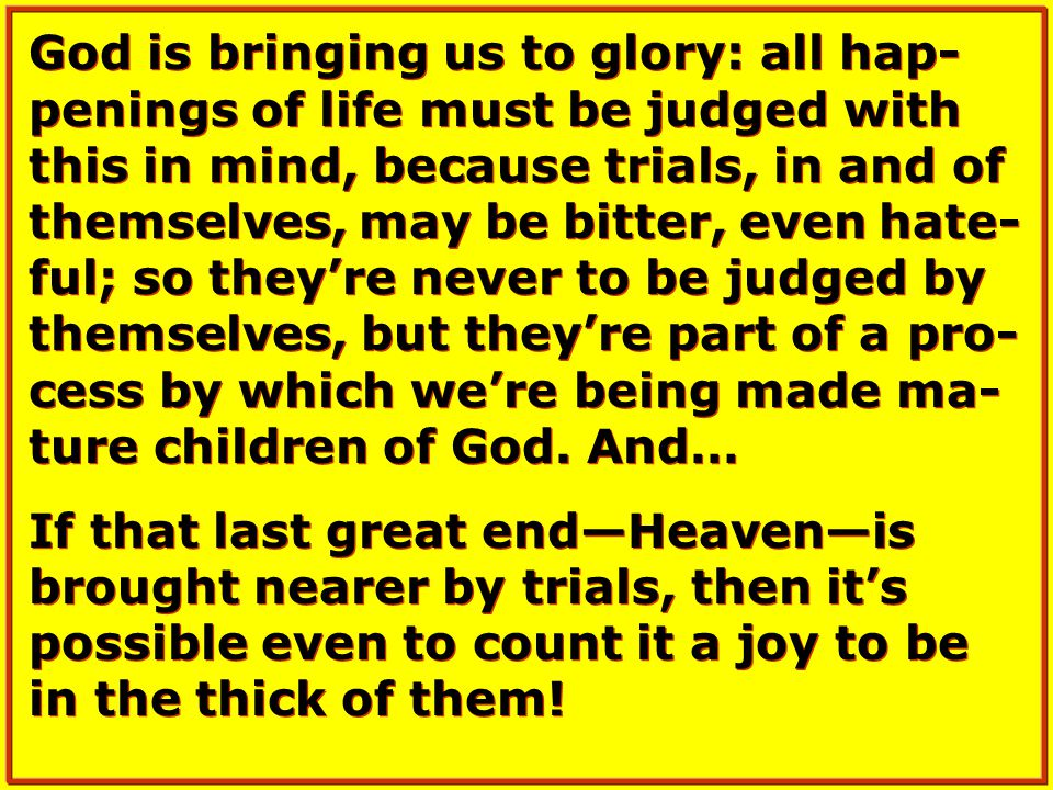 God is bringing us to glory: all hap- penings of life must be judged with this in mind, because trials, in and of themselves, may be bitter, even hate- ful; so they're never to be judged by themselves, but they're part of a pro- cess by which we're being made ma- ture children of God.