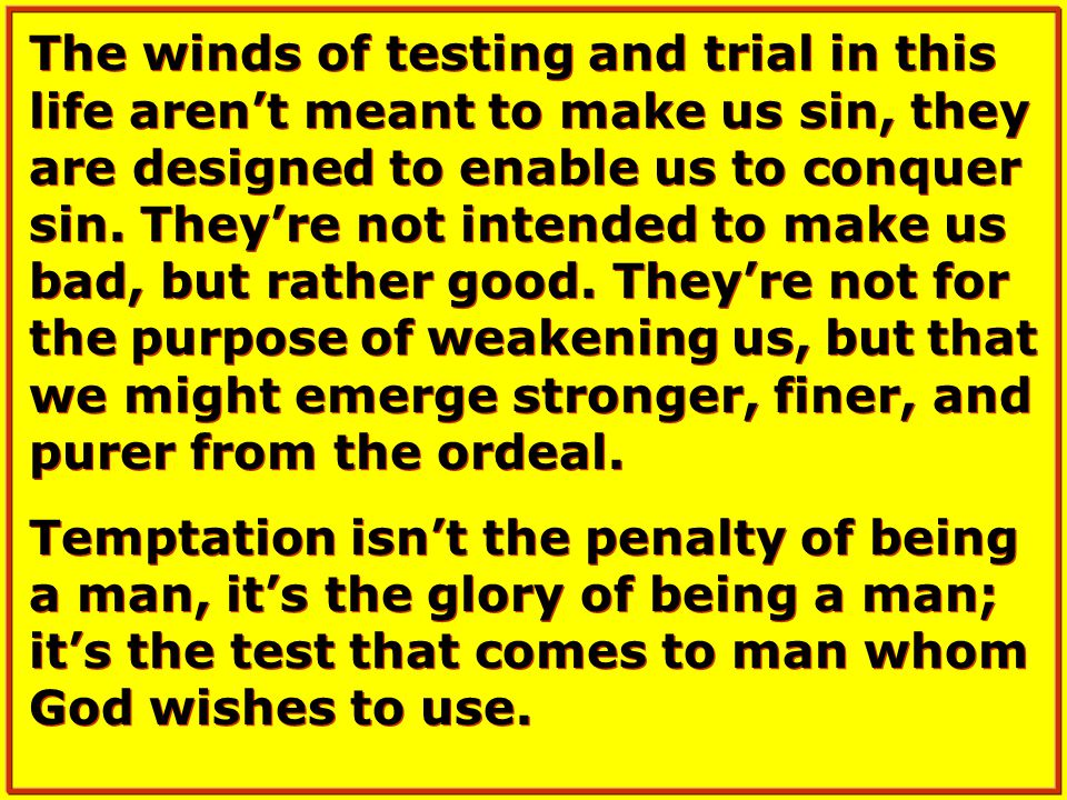 The winds of testing and trial in this life aren't meant to make us sin, they are designed to enable us to conquer sin.