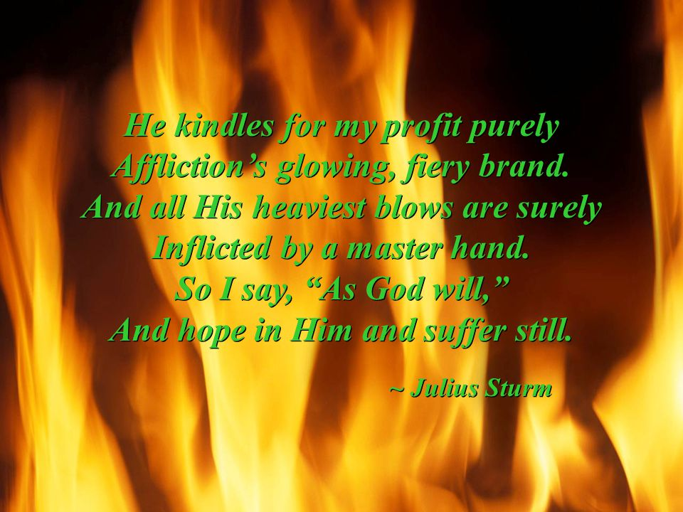 He kindles for my profit purely Affliction's glowing, fiery brand.