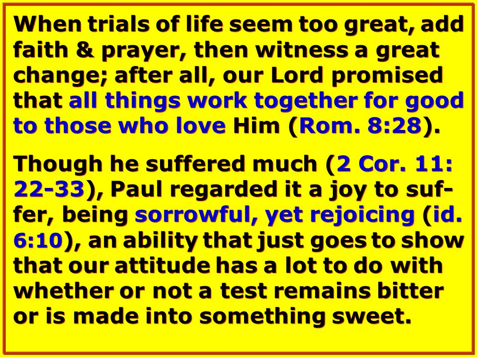 When trials of life seem too great, add faith & prayer, then witness a great change; after all, our Lord promised that all things work together for good to those who love Him (Rom.