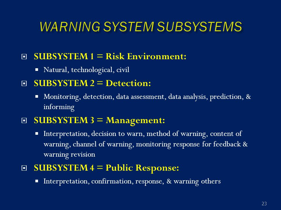  SUBSYSTEM 1 = Risk Environment:  Natural, technological, civil  SUBSYSTEM 2 = Detection:  Monitoring, detection, data assessment, data analysis, prediction, & informing  SUBSYSTEM 3 = Management:  Interpretation, decision to warn, method of warning, content of warning, channel of warning, monitoring response for feedback & warning revision  SUBSYSTEM 4 = Public Response:  Interpretation, confirmation, response, & warning others 23