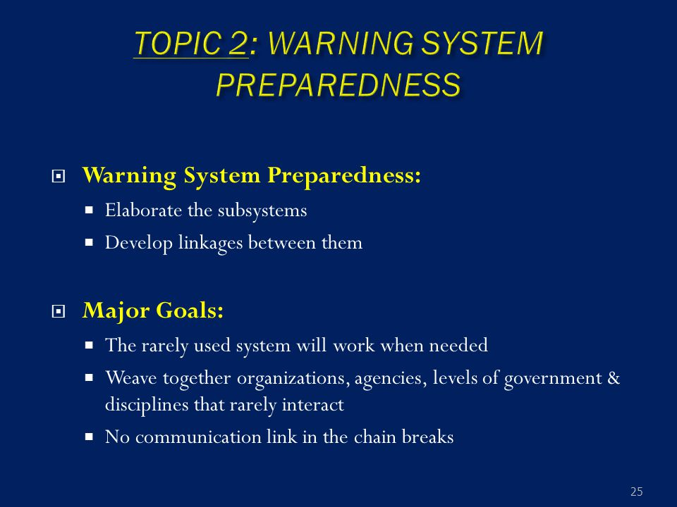  Warning System Preparedness:  Elaborate the subsystems  Develop linkages between them  Major Goals:  The rarely used system will work when neede