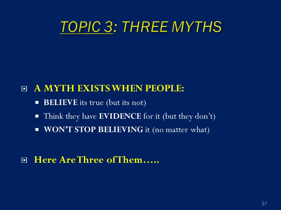  A MYTH EXISTS WHEN PEOPLE:  BELIEVE its true (but its not)  Think they have EVIDENCE for it (but they don't)  WON'T STOP BELIEVING it (no matter
