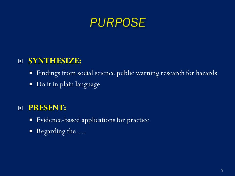  SYNTHESIZE:  Findings from social science public warning research for hazards  Do it in plain language  PRESENT:  Evidence-based applications fo
