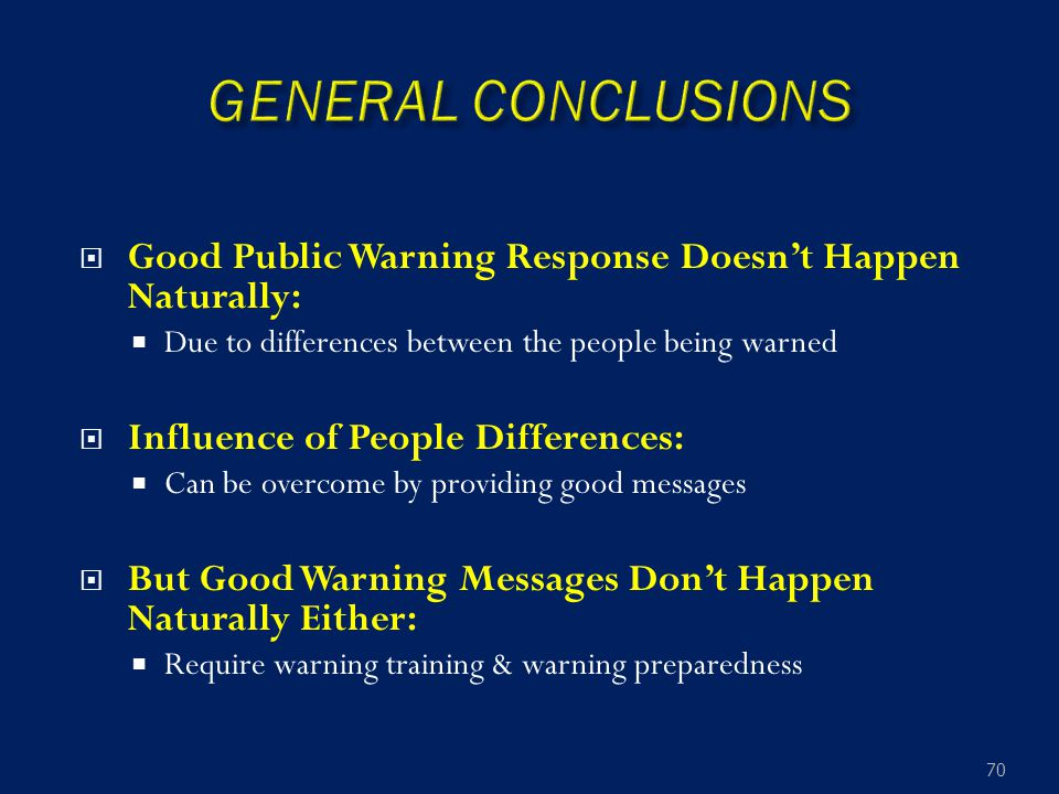  Good Public Warning Response Doesn't Happen Naturally:  Due to differences between the people being warned  Influence of People Differences:  Can be overcome by providing good messages  But Good Warning Messages Don't Happen Naturally Either:  Require warning training & warning preparedness 70