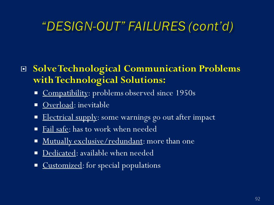  Solve Technological Communication Problems with Technological Solutions:  Compatibility: problems observed since 1950s  Overload: inevitable  Electrical supply: some warnings go out after impact  Fail safe: has to work when needed  Mutually exclusive/redundant: more than one  Dedicated: available when needed  Customized: for special populations 92