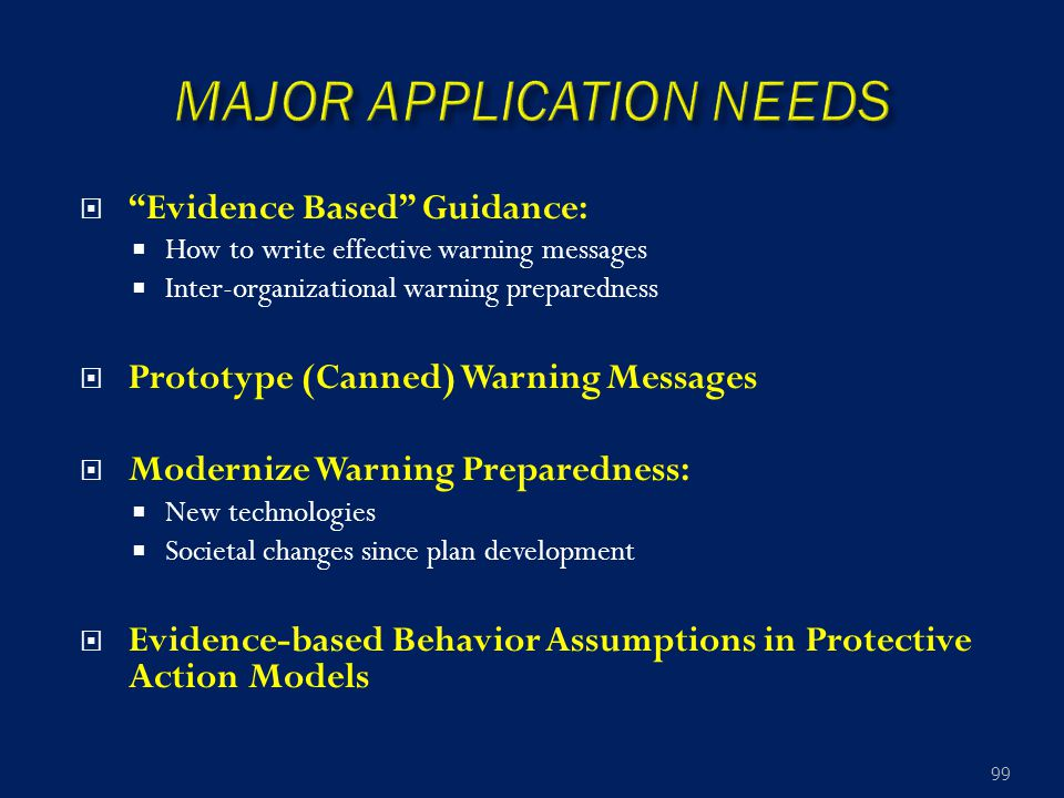  Evidence Based Guidance:  How to write effective warning messages  Inter-organizational warning preparedness  Prototype (Canned) Warning Messages  Modernize Warning Preparedness:  New technologies  Societal changes since plan development  Evidence-based Behavior Assumptions in Protective Action Models 99