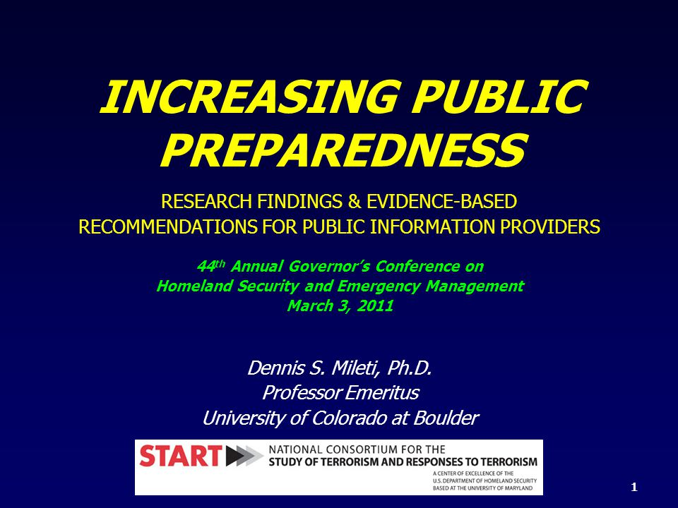 INCREASING PUBLIC PREPAREDNESS RESEARCH FINDINGS & EVIDENCE-BASED RECOMMENDATIONS FOR PUBLIC INFORMATION PROVIDERS 44 th Annual Governor's Conference on Homeland Security and Emergency Management March 3, 2011 Dennis S.
