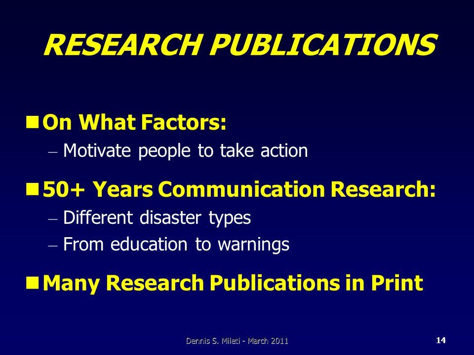 RESEARCH PUBLICATIONS On What Factors: – Motivate people to take action 50+ Years Communication Research: – Different disaster types – From education to warnings Many Research Publications in Print Dennis S.