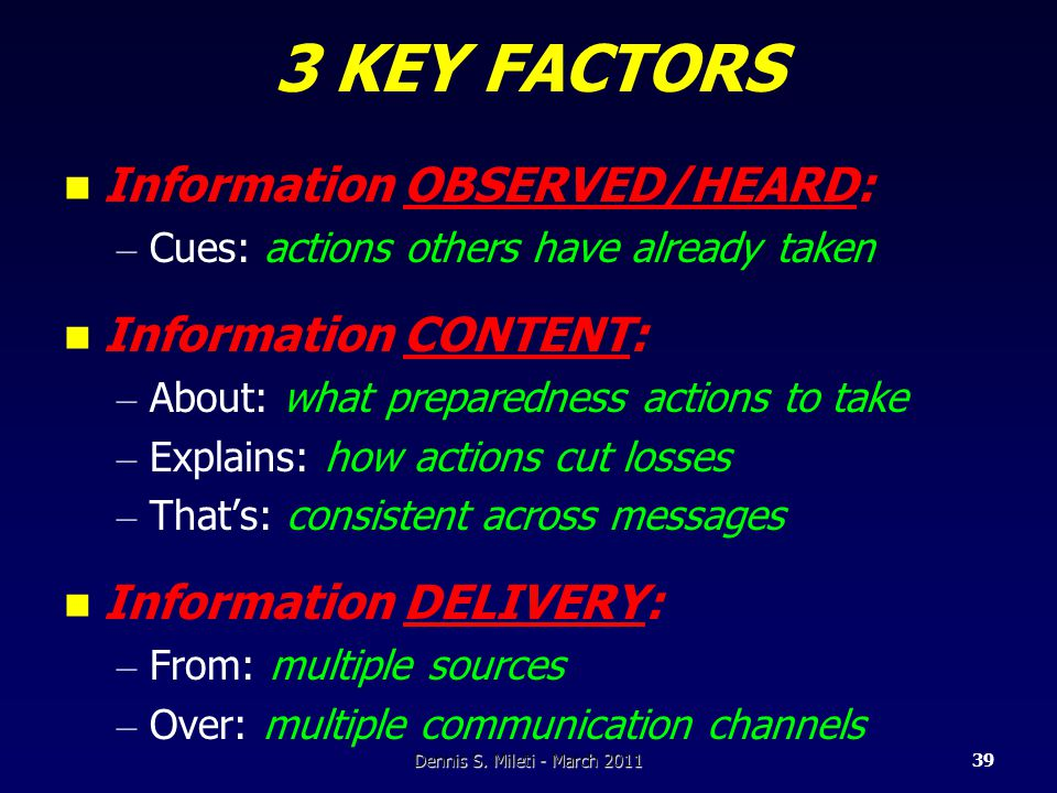 3 KEY FACTORS Information OBSERVED/HEARD: – Cues: actions others have already taken Information CONTENT: – About: what preparedness actions to take – Explains: how actions cut losses – That's: consistent across messages Information DELIVERY: – From: multiple sources – Over: multiple communication channels Dennis S.
