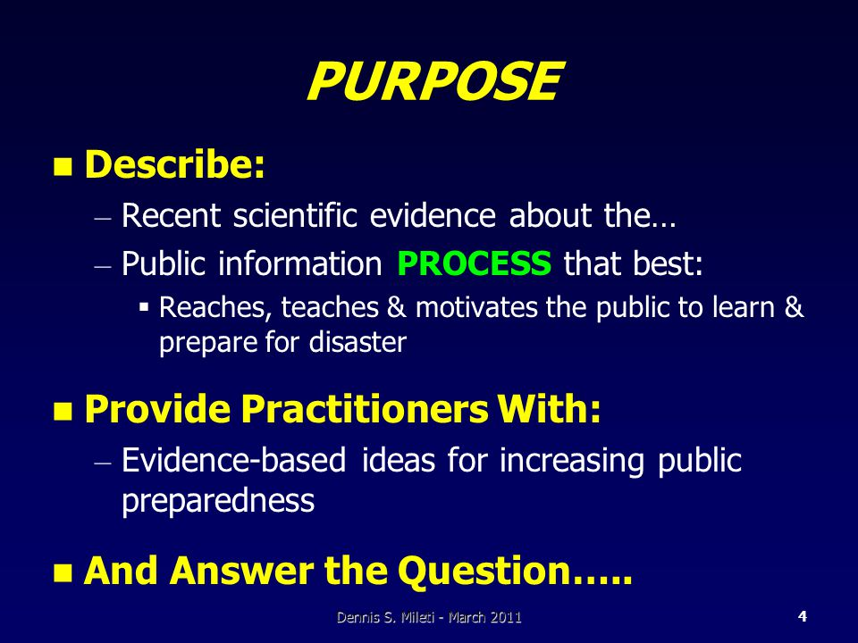 PURPOSE Describe: – Recent scientific evidence about the… – Public information PROCESS that best:  Reaches, teaches & motivates the public to learn & prepare for disaster Provide Practitioners With: – Evidence-based ideas for increasing public preparedness And Answer the Question…..