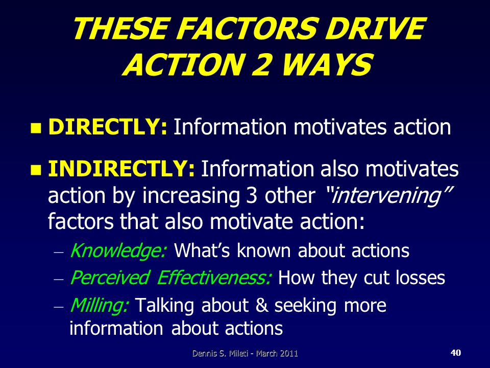 THESE FACTORS DRIVE ACTION 2 WAYS DIRECTLY: Information motivates action INDIRECTLY: Information also motivates action by increasing 3 other intervening factors that also motivate action: – Knowledge: What's known about actions – Perceived Effectiveness: How they cut losses – Milling: Talking about & seeking more information about actions Dennis S.