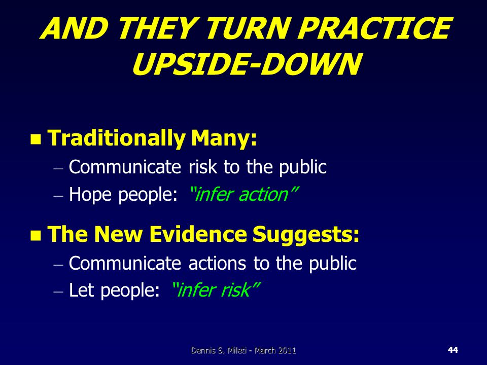 AND THEY TURN PRACTICE UPSIDE-DOWN Traditionally Many: – Communicate risk to the public – Hope people: infer action The New Evidence Suggests: – Communicate actions to the public – Let people: infer risk Dennis S.