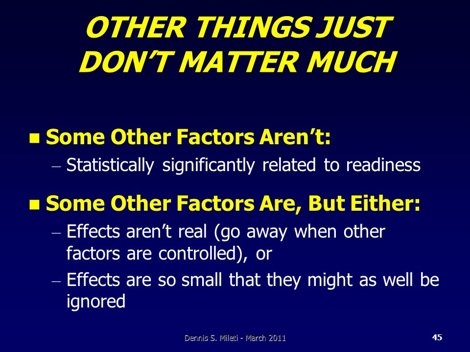 OTHER THINGS JUST DON'T MATTER MUCH Some Other Factors Aren't: – Statistically significantly related to readiness Some Other Factors Are, But Either: – Effects aren't real (go away when other factors are controlled), or – Effects are so small that they might as well be ignored Dennis S.