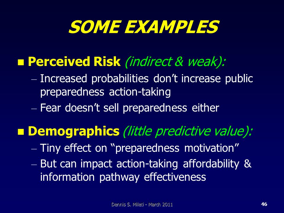 SOME EXAMPLES Perceived Risk (indirect & weak): – Increased probabilities don't increase public preparedness action-taking – Fear doesn't sell preparedness either Demographics (little predictive value): – Tiny effect on preparedness motivation – But can impact action-taking affordability & information pathway effectiveness Dennis S.