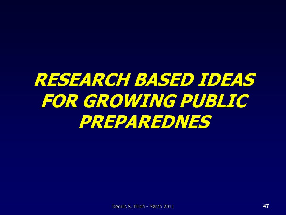 RESEARCH BASED IDEAS FOR GROWING PUBLIC PREPAREDNES Dennis S. Mileti - March 201147